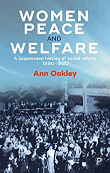 Women, peace and welfare: A suppressed history of social reform, 1880-1920 by [Oakley, Ann]