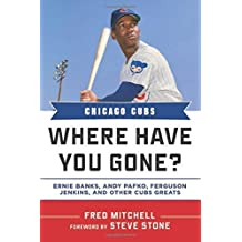 Chicago Cubs: Where Have You Gone? Ernie Banks, Andy Pafko, Ferguson Jenkins, and Other Cubs Greats by Fred Mitchell (2013-03-01)