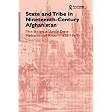 State and Tribe in Nineteenth-Century Afghanistan: The Reign of Amir Dost Muhammad Khan (1826-1863): The Reign of Amir Dost Muhammad Khan (1826-63)