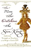The Man Who Outshone The Sun King: Ambition, Triumph and Treachery in the Reign of Louis XIV