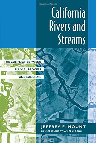 California Rivers and Streams: The Conflict Between Fluvial Process and Land Use by Jeffrey F. Mount (1995-11-08)
