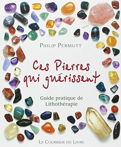 Ces pierres qui guérissent... : Guide pratique de Lithothérapie par Philip Permutt