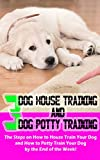 3 Dog House Training And Dog Potty Training: The Steps on How to House Train Your Dog and How to Potty Train Your Dog by the End of the Week!