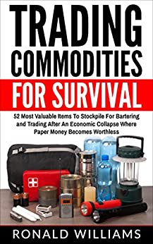 Trading Commodities For Survival: 52 Most Valuable Items To Stockpile For Bartering And Trading After An Economic Collapse Where Paper Money Becomes Worthless Descargar ebooks Epub