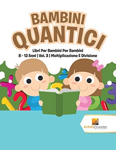Bambini Quantici : Libri Per Bambini Per Bambini 8 - 12 Anni | Vol. 3 | Moltiplicazione E Divisione