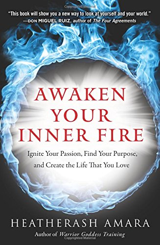 Awaken Your Inner Fire: Ignite Your Passion, Find Your Purpose, and Create the Life That You Love por HeatherAsh Amara