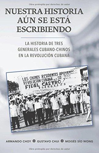 Nuestra historia aun se esta escribiendo: La historia de tres generales cubano-chinos en la Revolucion Cubana