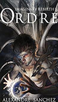 Imaginary Rebirth, tome 1 : Ordre par Alexandre Sanchez