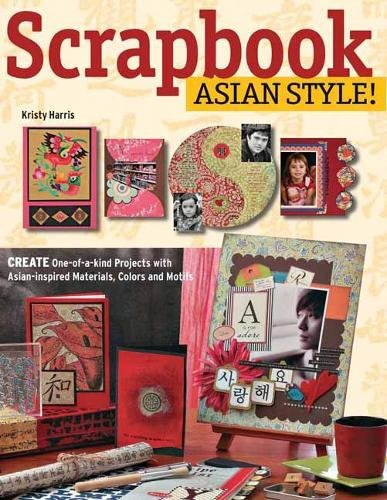 Scrapbook Asian Style!: Create One-Of-A-Kind Projects with Asian-Inspired Materials, Colors and Motifs