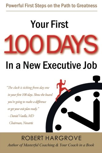 Your First 100 Days In A New Executive Job Powerful First Steps On The Path To Greatness