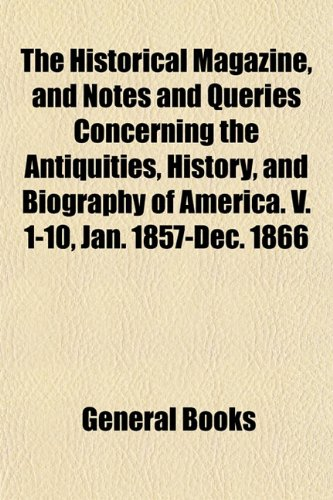 The Historical Magazine, and Notes and Queries Concerning the Antiquities, History, and Biography of America. V. 1-10, Jan. 1857-Dec. 1866