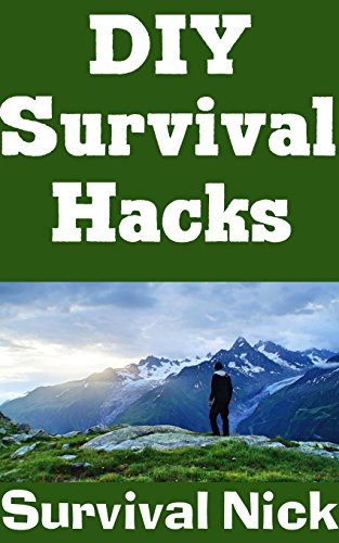 DIY Survival Hacks: DIY Water, Food, Fire, and Other Lifesaving Hacks That Will Help You Stay Alive In An Emergency Situation (English Edition)