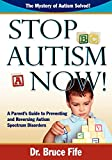 Stop Autism Now!: A Parent's Guide To Preventing & Reversing Autism Spectrum Disorders