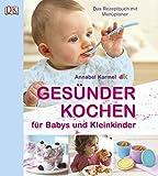 Gesünder Kochen für Babys und Kleinkinder: Das Rezeptbuch mit Menüplaner