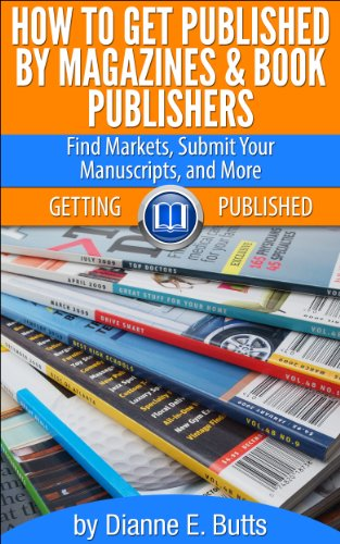 How to Get Published by Magazines & Book Publishers: Find Markets, Submit Your Manuscripts, and More (Getting Published 1)