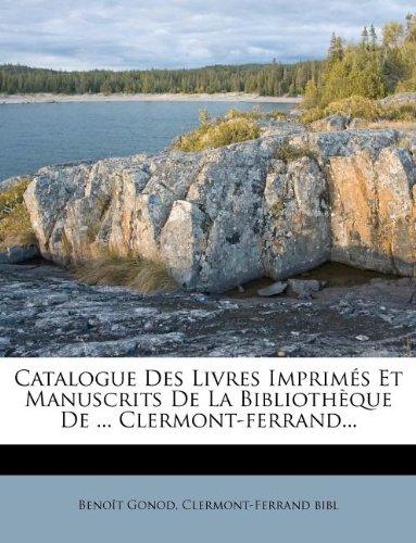 Catalogue Des Livres Imprimes Et Manuscrits de La Bibliotheque de ... Clermont-Ferrand...