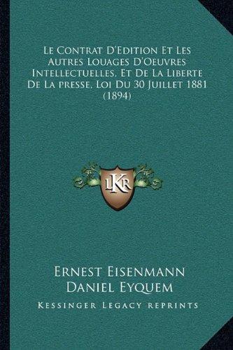 Le Contrat D'Edition Et Les Autres Louages D'Oeuvres Intellectuelles, Et de La Liberte de La Presse, Loi Du 30 Juillet 1881 (1894)