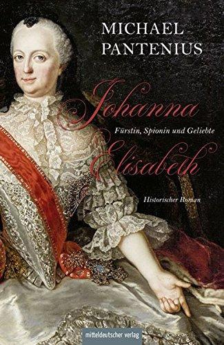 Pantenius, Michael: Johanna Elisabeth - Fürstin, Spionin und Geliebte: Das Leben der Mutter Katharinas II
