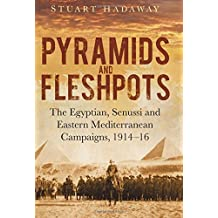 Pyramids and Fleshpots: The Egyptian, Senussi and Eastern Mediterranean Campaigns, 1914-16: Written by Stuart Hadaway, 2014 Edition, Publisher: Spellmount Publishers Ltd [Hardcover]