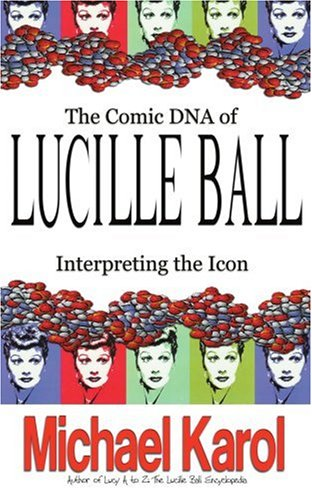 THE COMIC DNA OF LUCILLE BALL: INTERPRETING THE ICON (Tvtidbits Book) -