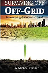 Surviving Off Off-Grid: Decolonizing the Industrial Mind by Michael Bunker (2011-02-15)