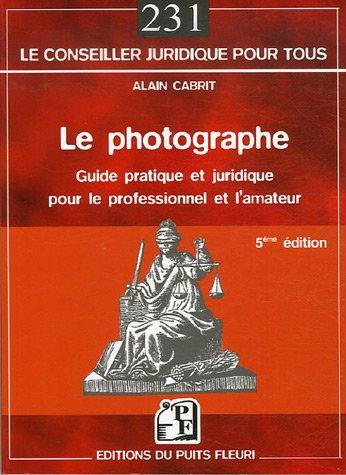 Le photographe : Guide pratique et juridique pour le professionnel et l'amateur par Alain Cabrit