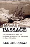 Cover of: Fatal Passage: The Untold Story of John Rae, the Arctic Adventurer Who Discovered the Fate of Franklin (Hardcover) | Kenneth McGoogan