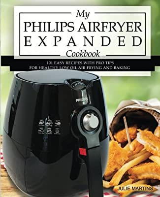 My Philips Airfryer Expanded Cookbook: 101 Easy Recipes With Pro Tips for Healthy Low Oil Air Frying and Baking: Volume 2 (Air Fryer Recipes and How To Instructions)