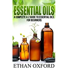 Essential Oils: A Complete A-Z Guide To Essential Oils For Beginners (English Edition)