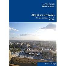 Alep et ses territoires: Fabrique et politique d'une ville (1868-2011)