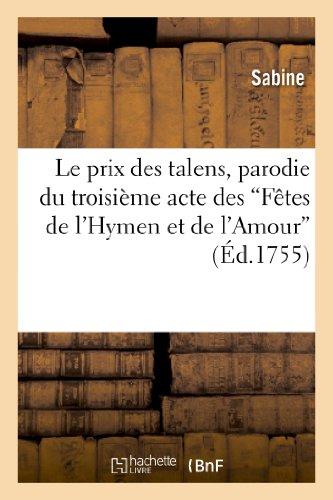 Le prix des talens, parodie du troisième acte des Fêtes de l'Hymen et de l'Amour: Représentée pour la première fois sur le Théâtre des comédiens italiens ordinaires du Roi.