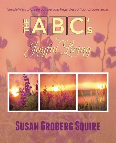The ABC's of Joyful Living: Simple Ways to Create Joy Everyday Regardless of Your Circumstances by Susan Groberg Squire (2015-02-28)