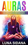 Auras: A Beginner's Guide On How To Feel, See & Strengthen The Auric Field (Psychic Development, Aura, Chakras Book 1)