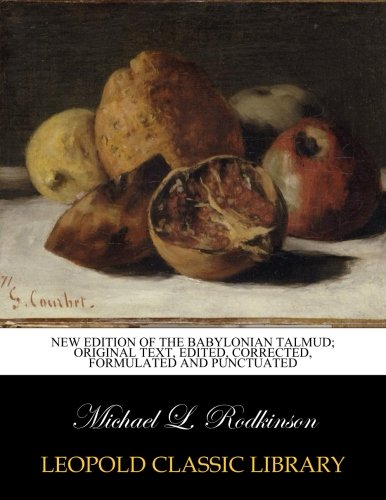 New edition of the Babylonian Talmud; original text, edited, corrected, formulated and punctuated por Michael L. Rodkinson