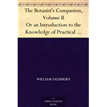 The Botanist's Companion, Volume II Or an Introduction to the Knowledge of Practical Botany, and the Uses of Plants. Either Growing Wild in Great Britain, ... Oeconomy, or the Arts (English Edition)