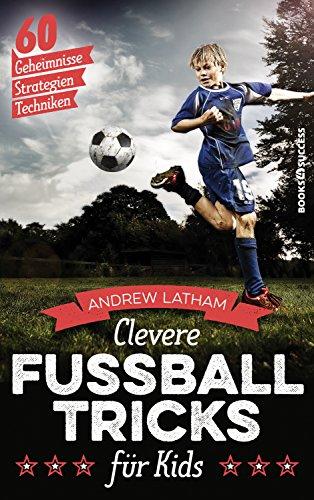 Clevere Fußballtricks für Kids - 60 Geheimnisse, Strategien, Techniken (German Edition)