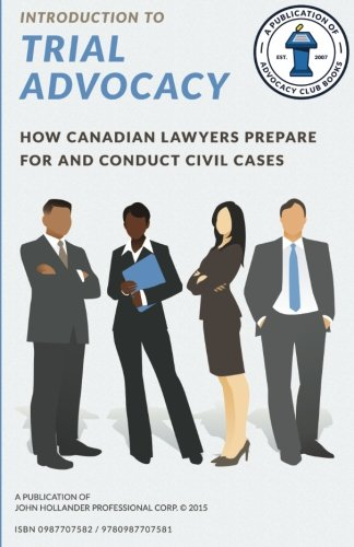 Introduction to Trial Advocacy: How Canadian lawyers prepare for and conduct civil cases: Volume 1 (Advocacy Club Books Series)