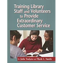Training Library Staff And Volunteers to Provide Extraordinary Customer Service by Julie Todaro (2006-09-01)