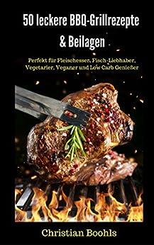 BBQ: 50 leckere Grillrezepte & Beilagen: Perfekt für Fleischesser, Fisch-Liebhaber, Vegetarier, Veganer und Low Carb Genießer
