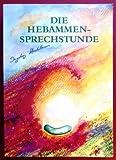 Die Hebammensprechstunde - Einfühlsame und naturheilkundliche Begleitung zu Schwangerschaft, Geburt, Wochenbett und Stillzeit mit Heilkräutern, homöopathischen Arzneien und ätherischen Ölen - Ingeborg Stadelmann