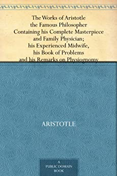 The Works of Aristotle the Famous Philosopher Containing his Complete Masterpiece and Family Physician; his Experienced Midwife, his Book of Problems and his Remarks on Physiognomy by [Aristotle]