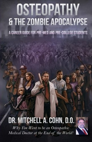 Osteopathy & the Zombie Apocalypse: a Career Guide for Pre-Med and Pre-College Students: Why you want to be an Osteopathic Medical Doctor at the End of the World! by Dr. Mitchell A Cohn DO (2012-10-03)