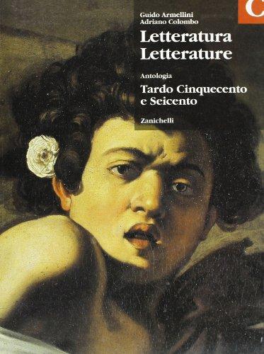 Letteratura letterature. Antologia. Volume C: Tardo Cinquecento e Seicento. Per le Scuole superiori