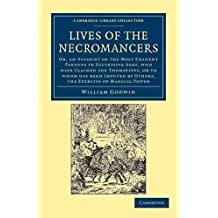 [Lives of the Necromancers: Or, an Account of the Most Eminent Persons in Successive Ages, Who Have Claimed for Themselves, or to Whom Has Been Imputed by Others, the Exercise of Magical Power] (By: William Godwin) [published: February, 2012]