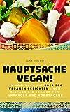 HAUPTSACHE VEGAN!: Ein Kochbuch mit über 200 veganen Gerichten – von einfach bis schwer - für Anfänger und Hobbyköche