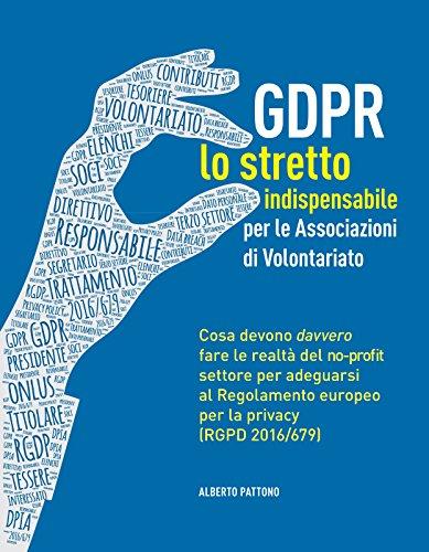 GDPR. Lo stretto indispensabile per le Associazioni di Volontariato: Cosa devono davvero fare le realt del no-profit per adeguarsi al Regolamento europeo per la privacy (RGDP 2016/679).