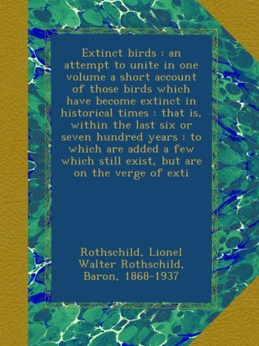 Extinct birds : an attempt to unite in one volume a short account of those birds which have become extinct in historical times : that is, within the ... still exist, but are on the verge of exti por Lionel Walter Rothschild Rothschild