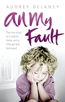 All My Fault: The True Story of a Sadistic Father and a Little Girl Left Destroyed by [Delaney, Audrey]