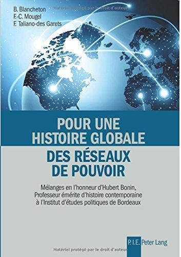 Pour Une Histoire Globale Des Rseaux De Pouvoir: Mlanges En Lhonneur Dhubert Bonin, Professeur mrite Dhistoire Contemporaine  Linstitut Dtudes Politiques De Bordeaux