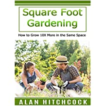 Square Foot Gardening: How to Grow 10X More in the Same Space